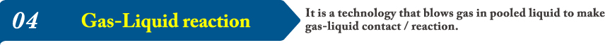 04It is a technology that blows gas in pooled liquid to make gas-liquid contact / reaction.
